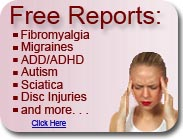 free reports on ADD/ADHD, Autism, migraines, fibromyalgia, Sciatica and Disc Injuries